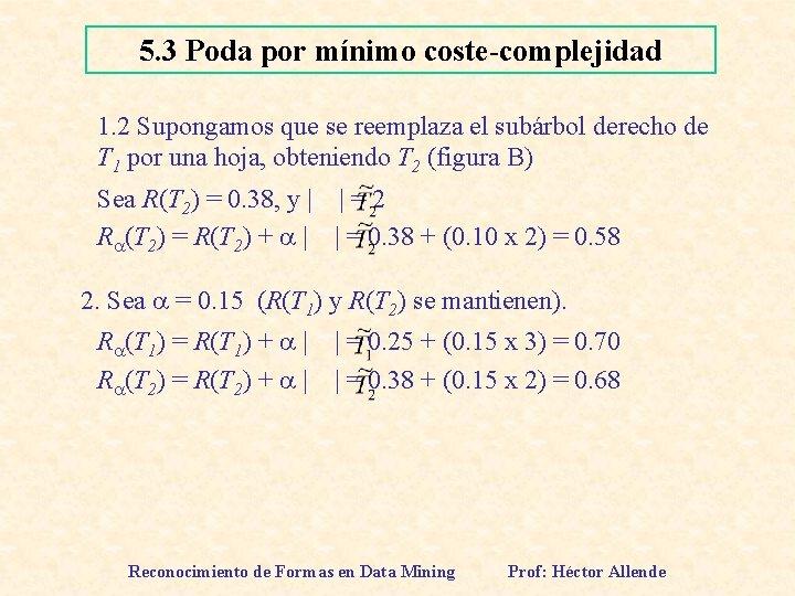 5. 3 Poda por mínimo coste-complejidad 1. 2 Supongamos que se reemplaza el subárbol