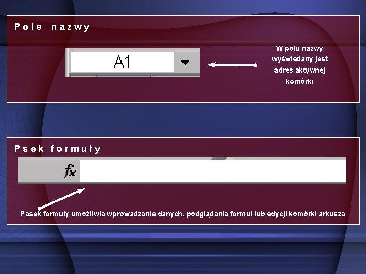 Pole nazwy W polu nazwy wyświetlany jest adres aktywnej komórki Psek formuły Pasek formuły