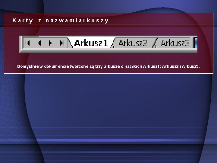 Karty z nazwamiarkuszy Domyślnie w dokumencie tworzone są trzy arkusze o nazwach Arkusz 1;