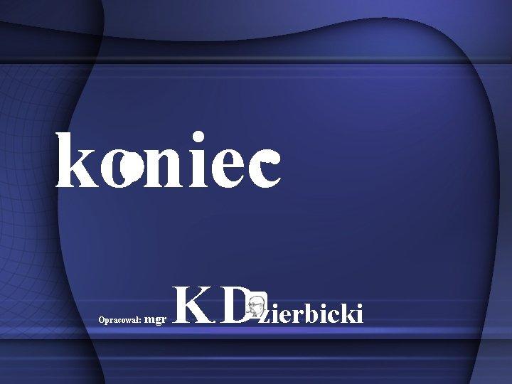 koniec Opracował: mgr K Dzierbicki.