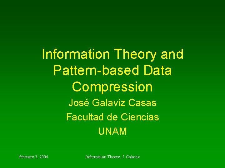 Information Theory and Pattern-based Data Compression José Galaviz Casas Facultad de Ciencias UNAM february