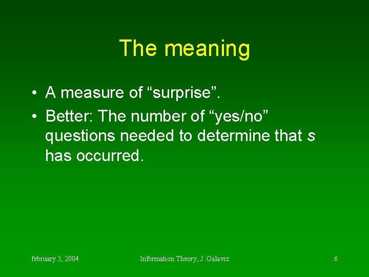 """The meaning • A measure of """"surprise"""". • Better: The number of """"yes/no"""" questions"""