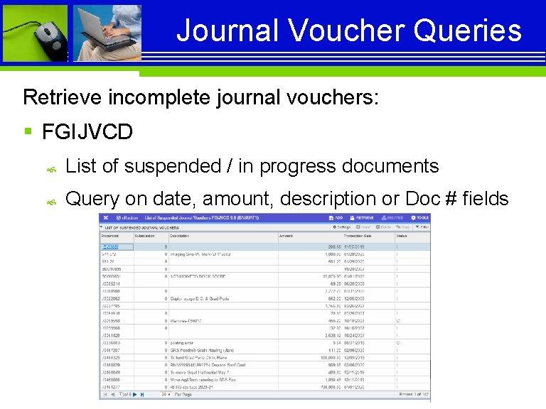 Journal Voucher Queries Retrieve incomplete journal vouchers: § FGIJVCD List of suspended / in
