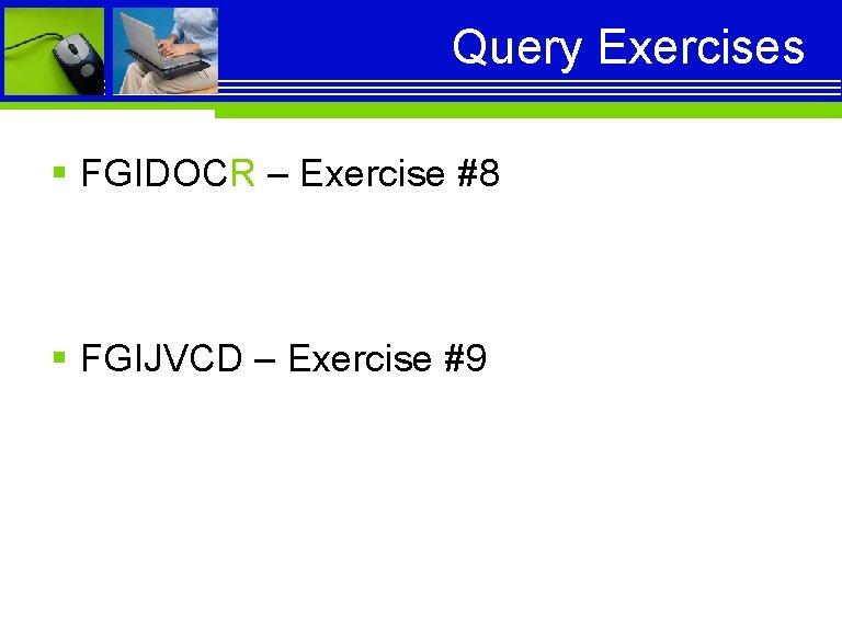 Query Exercises § FGIDOCR – Exercise #8 § FGIJVCD – Exercise #9