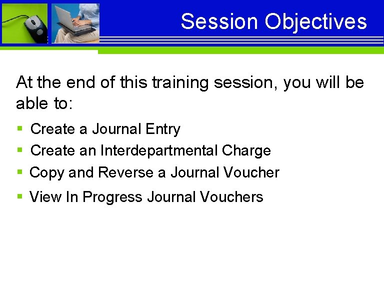 Session Objectives At the end of this training session, you will be able to: