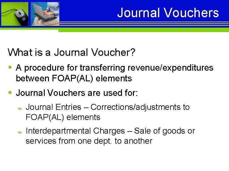 Journal Vouchers What is a Journal Voucher? § A procedure for transferring revenue/expenditures between