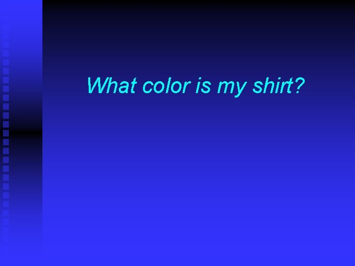 What color is my shirt?