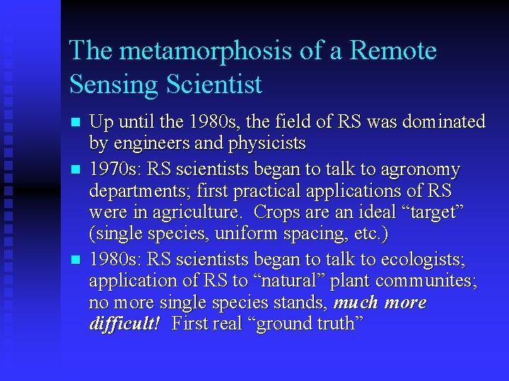 The metamorphosis of a Remote Sensing Scientist n n n Up until the 1980