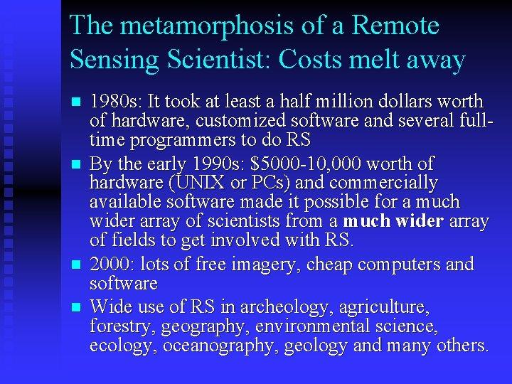 The metamorphosis of a Remote Sensing Scientist: Costs melt away n n 1980 s: