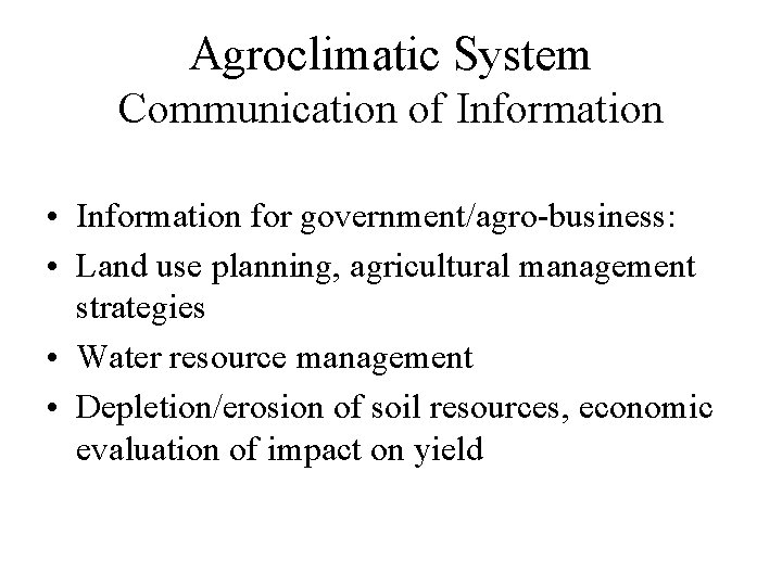 Agroclimatic System Communication of Information • Information for government/agro-business: • Land use planning, agricultural
