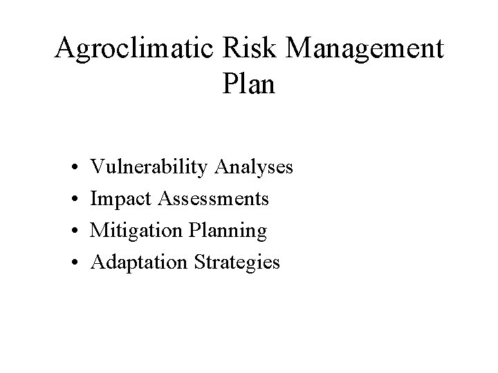 Agroclimatic Risk Management Plan • • Vulnerability Analyses Impact Assessments Mitigation Planning Adaptation Strategies