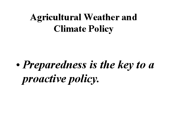 Agricultural Weather and Climate Policy • Preparedness is the key to a proactive policy.