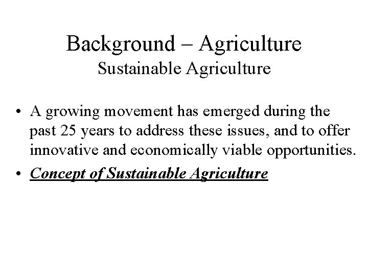 Background – Agriculture Sustainable Agriculture • A growing movement has emerged during the past