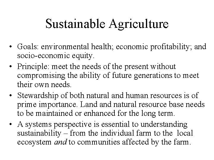 Sustainable Agriculture • Goals: environmental health; economic profitability; and socio-economic equity. • Principle: meet