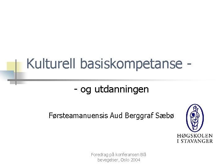 Kulturell basiskompetanse - og utdanningen Førsteamanuensis Aud Berggraf Sæbø Foredrag på konferansen Blå bevegelser,