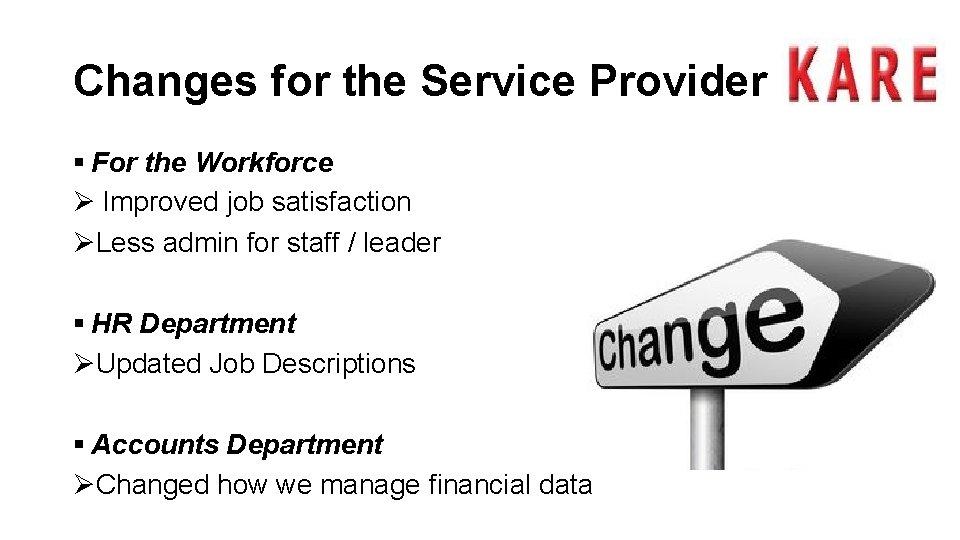Changes for the Service Provider § For the Workforce Ø Improved job satisfaction ØLess