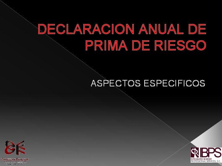 DECLARACION ANUAL DE PRIMA DE RIESGO ASPECTOS ESPECIFICOS