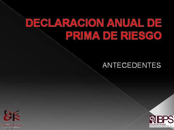 DECLARACION ANUAL DE PRIMA DE RIESGO ANTECEDENTES