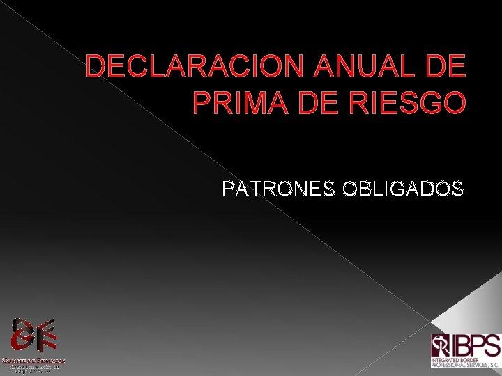 DECLARACION ANUAL DE PRIMA DE RIESGO PATRONES OBLIGADOS