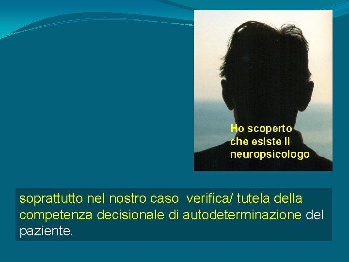 Ho scoperto che esiste il neuropsicologo soprattutto nel nostro caso verifica/ tutela della competenza