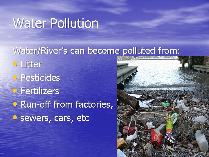 Water Pollution Water/River's can become polluted from: • Litter • Pesticides • Fertilizers •
