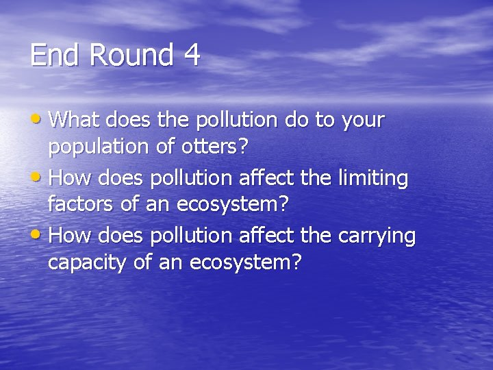 End Round 4 • What does the pollution do to your population of otters?