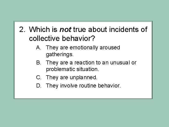 2. Which is not true about incidents of collective behavior? A. They are emotionally