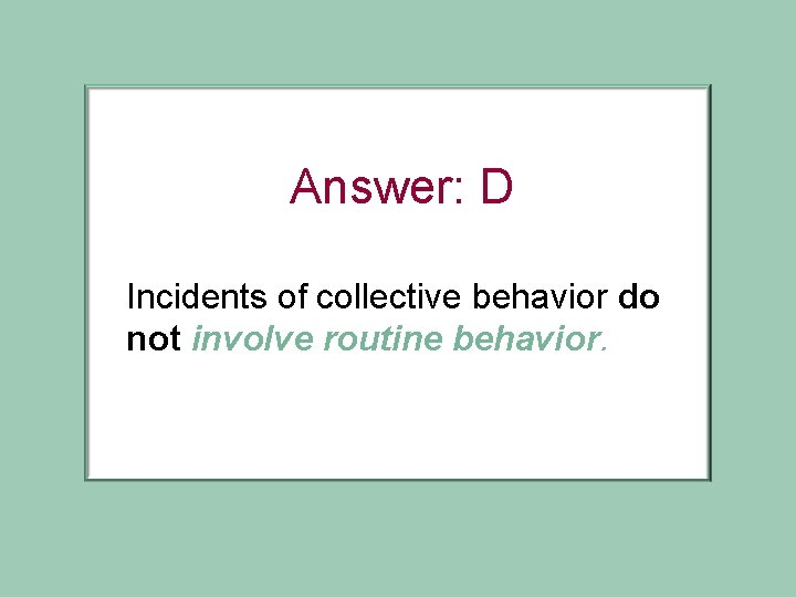 Answer: D Incidents of collective behavior do not involve routine behavior.