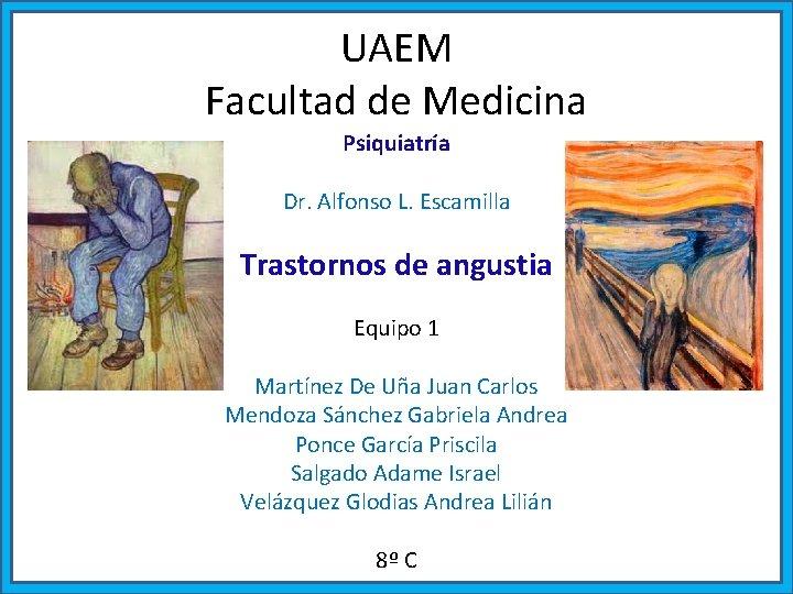 UAEM Facultad de Medicina Psiquiatría Dr. Alfonso L. Escamilla Trastornos de angustia Equipo 1
