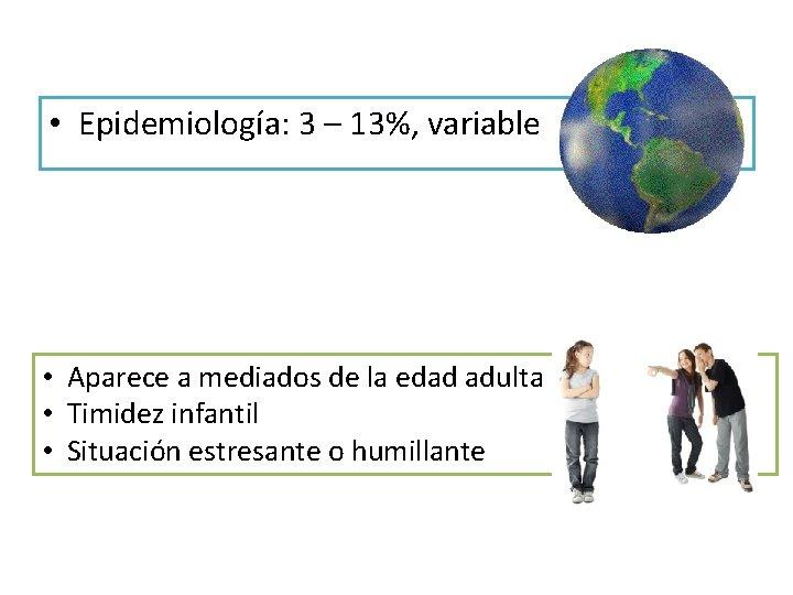 • Epidemiología: 3 – 13%, variable • Aparece a mediados de la edad