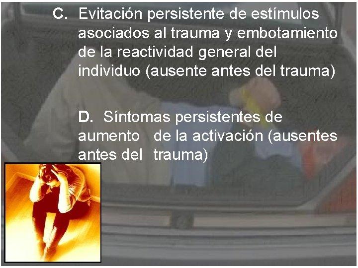 C. Evitación persistente de estímulos asociados al trauma y embotamiento de la reactividad general