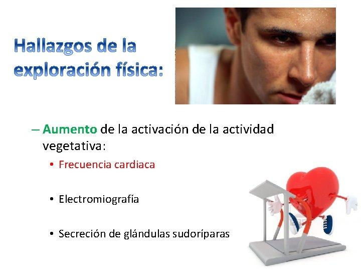 – Aumento de la activación de la actividad vegetativa: • Frecuencia cardiaca • Electromiografía