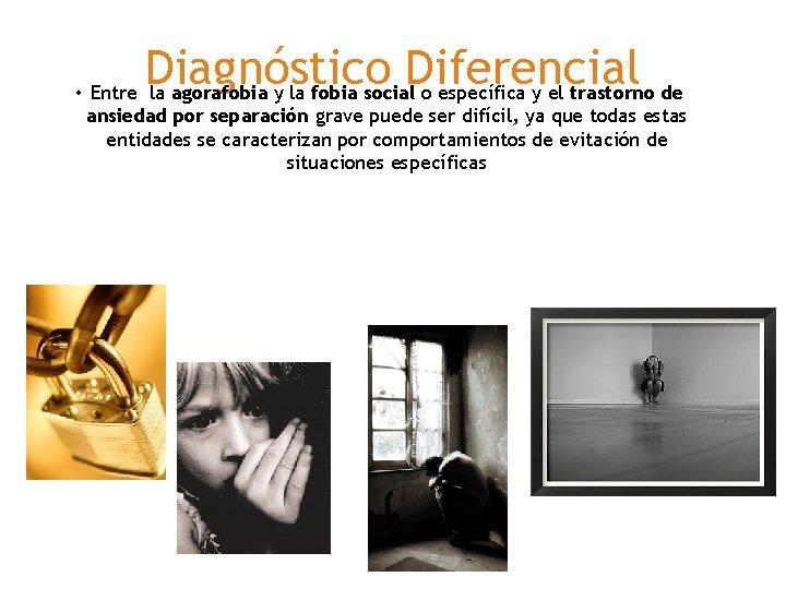 Diagnóstico Diferencial • Entre la agorafobia y la fobia social o específica y el