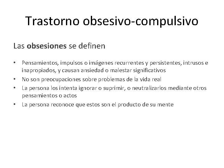Trastorno obsesivo-compulsivo Las obsesiones se definen • Pensamientos, impulsos o imágenes recurrentes y persistentes,