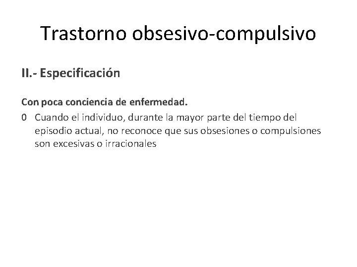 Trastorno obsesivo-compulsivo II. - Especificación Con poca conciencia de enfermedad. 0 Cuando el individuo,