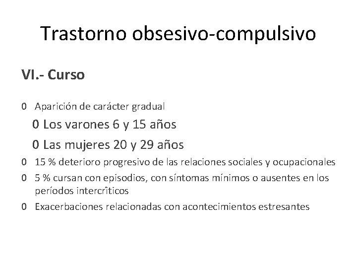 Trastorno obsesivo-compulsivo VI. - Curso 0 Aparición de carácter gradual 0 Los varones 6