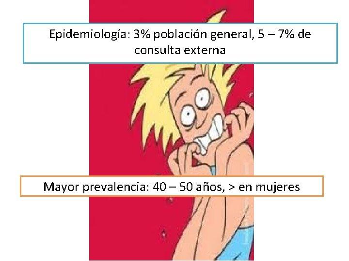 Epidemiología: 3% población general, 5 – 7% de consulta externa Mayor prevalencia: 40 –