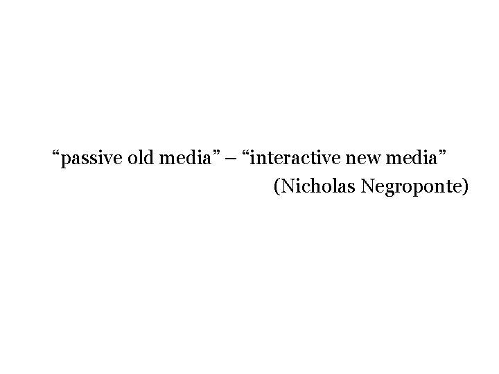 """passive old media"" – ""interactive new media"" (Nicholas Negroponte)"