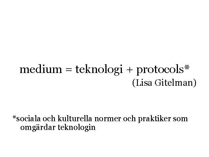 medium = teknologi + protocols* (Lisa Gitelman) *sociala och kulturella normer och praktiker som