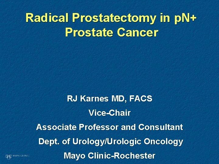 Radical Prostatectomy in p. N+ Prostate Cancer RJ Karnes MD, FACS Vice-Chair Associate Professor