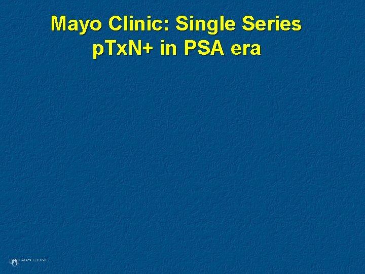 Mayo Clinic: Single Series p. Tx. N+ in PSA era