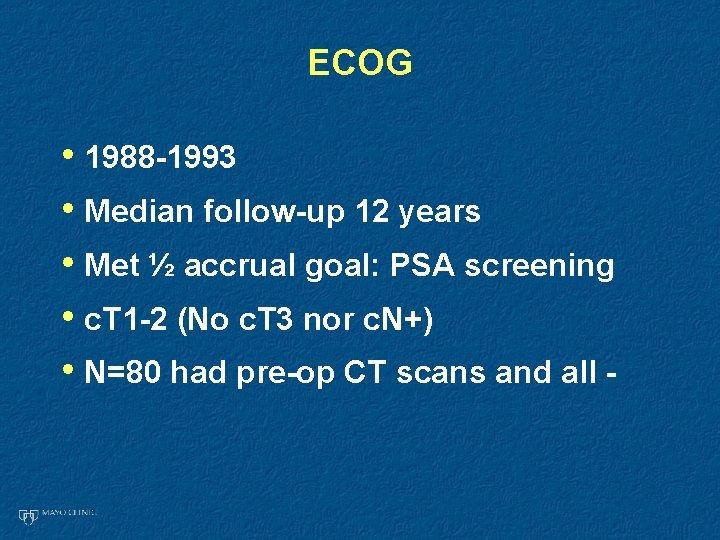 ECOG • 1988 -1993 • Median follow-up 12 years • Met ½ accrual goal: