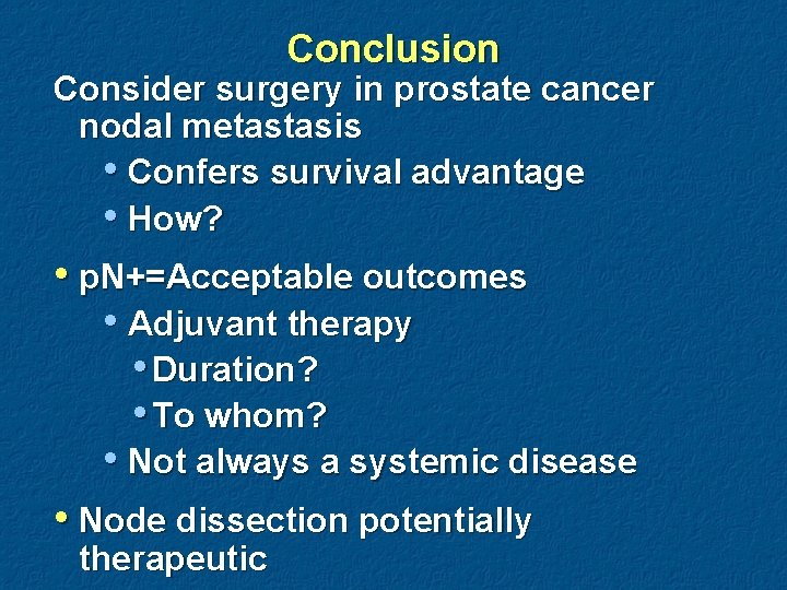 Conclusion Consider surgery in prostate cancer nodal metastasis • Confers survival advantage • How?
