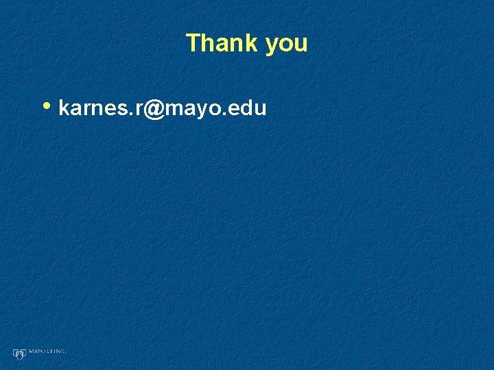 Thank you • karnes. r@mayo. edu