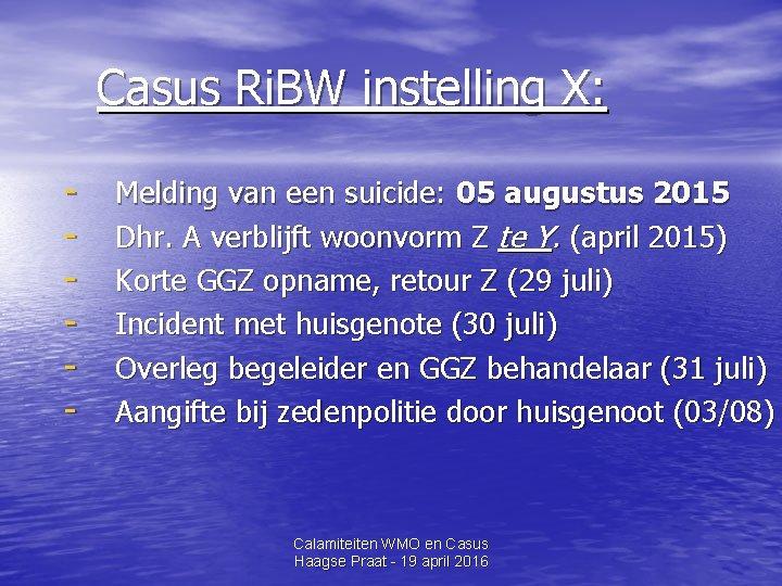 Casus Ri. BW instelling X: - Melding van een suicide: 05 augustus 2015 Dhr.
