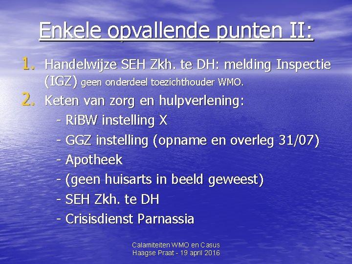 Enkele opvallende punten II: 1. Handelwijze SEH Zkh. te DH: melding Inspectie 2. (IGZ)