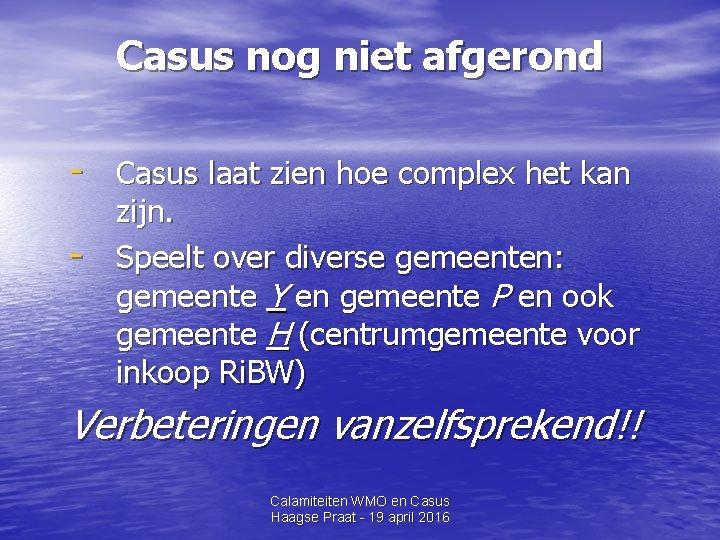 Casus nog niet afgerond - Casus laat zien hoe complex het kan - zijn.