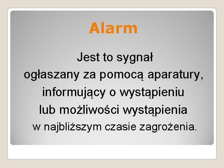 Alarm Jest to sygnał ogłaszany za pomocą aparatury, informujący o wystąpieniu lub możliwości wystąpienia