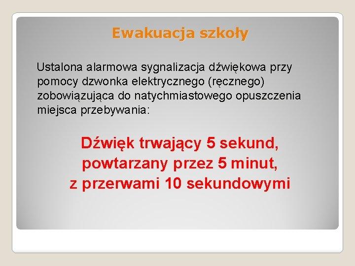 Ewakuacja szkoły Ustalona alarmowa sygnalizacja dźwiękowa przy pomocy dzwonka elektrycznego (ręcznego) zobowiązująca do natychmiastowego