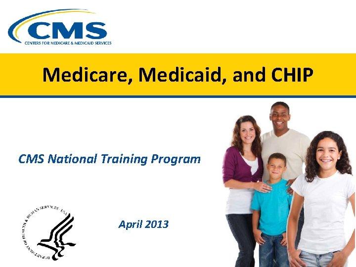 Medicare, Medicaid, and CHIP CMS National Training Program April 2013